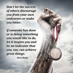 """Don't let the success of others discourage you from your own endeavors or make you bitter. If someone has done or is doing something you would like to do, let it inspire you and be an indicator that you, too, can achieve great things."" — Zero Dean"