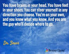 You have brains in your head. You have feet in your shoes. You can steer yourself in any direction you choose. You're on your own, and you know what you know. And you are the guy who'll decide where to go. / Dr. Seuss