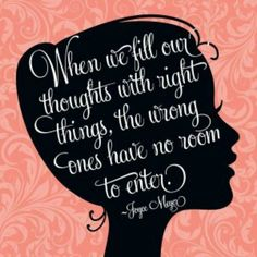 When we fill our thoughts with right things, the wrong ones have no room to enter.  —Joyce Meyer