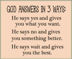 God Answers in 3 ways He says yes and gives you what you want. He says no and gives you something better He says wait and gives you the best.