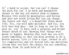 ...But you can change the future and that's a beautiful thing about life ...Knowing that each day you will learn something so that you keep growing to be a better person...love this!