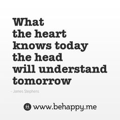What the heart knows today the head will understand tomorrow