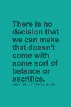 There is no decision that we can make that doesn't come with some sort of…
