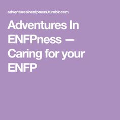 Adventures In ENFPness — Caring for your ENFP