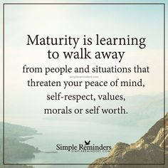 """""""Maturity is learning to walk away from people and situations that threaten your peace of mind, self-respect, values, morals or self worth."""" — Unknown Author #SimpleReminders #SRN @bryantmcgill @jenniyoung_ #quote #maturity #learn #walkaway #peace #respect #values #integrity"""