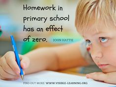 Homework in primary school has an effect of around zero. Which is why we need to get it right. Not why we need to get rid of it. John Hattie BBC interview.