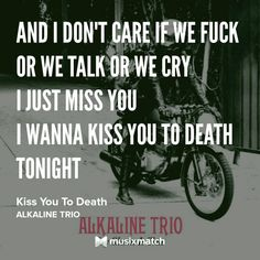Alkaline Trio - Kiss You To Death  tags: i miss you, quotes, lyrics, alkaline trio, matt skiba, kiss you to death, my shame is true, punk, punk rock