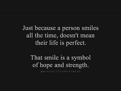 Just because a person smiles all the time, doesn't mean their life is perfect. That smile is a symbol of hope and strength.