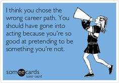 I think you chose the wrong career path. You should have gone into acting because you're so good at pretending to be something you're not.