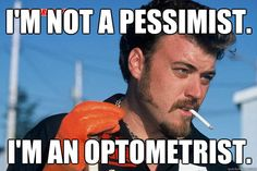I'm not a pessimist. I'm an optometrist.