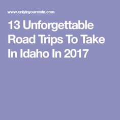 13 Unforgettable Road Trips To Take In Idaho In 2017