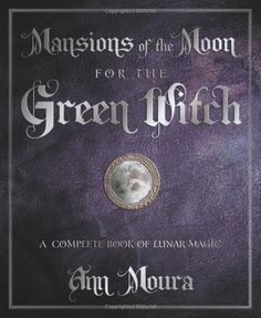 """Witch Library:  #Witch #Library ~ """"Mansions of the Moon for the Green Witch: A Complete Book of Lunar Magic,"""" by Ann Moura."""