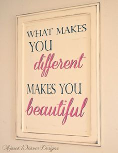 What makes you different, makes you BEAUTIFUL.