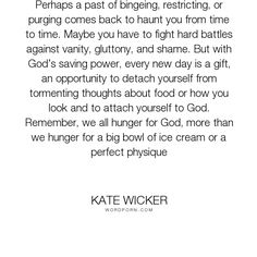 """Kate Wicker - """"Perhaps a past of bingeing, restricting, or purging comes back to haunt you from..."""". god, faith, food, christian, perfection, hunger, body-image, detachment, catholic, eating-disorder"""