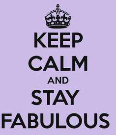 Keep Calm and Stay Fabulous.  I do my best.