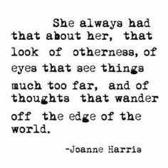She always had that about her, that look of otherness, of eyes that see things much too far, the most thoughts that wander off the edge of the world...