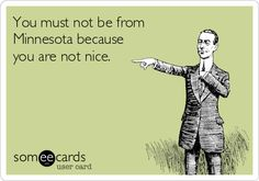 Not from Minnesota because you are not nice. Minnesota Nice.