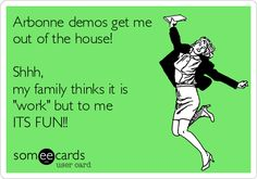Arbonne demos get me out of the house! Shhh, my family thinks it is 'work' but to me ITS FUN!!