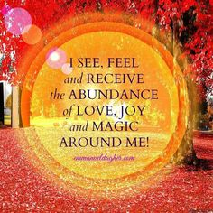 I see, feel, and receive the abundance of love, joy, and magic around me!