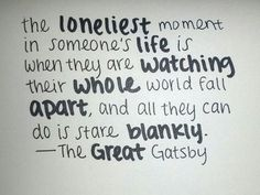 The loneliest moment in someone's life is when they are watching their whole world fall apart and all they can do is stare blankly. The Great Gatsby