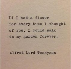 If I had a flower for every time I thought of you, I could walk in my garden forever. -Alfred lord Tennyson-