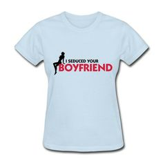 I Seduced Your Boyfriend (2c) Short Sleeve T-shirts on Sale-Funny T-shirts Free Shipping!No setup fees. http://hicustom.net to Get your t-shirts or phone cases printed at awesomely low prices!