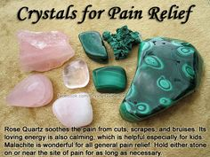 Crystals for Pain Relief — Rose Quartz soothes the pain from cuts, scrapes, and bruises. Its loving energy is also calming, which is helpful especially for kids. Malachite is wonderful for all general pain relief. Hold either crystal on or near the site of pain for as long as necessary.