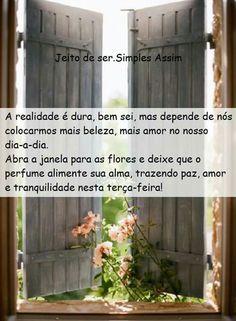 A realidade é dura, bem sei, mas depende de nós colocarmos mais beleza, mais amor no nosso dia-a-dia.Abra a janela para as flores e deixe que o perfume alimente sua alma, trazendo paz, amor e tranquilidade nesta terça-feira!