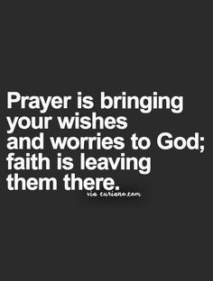 Prayer is bringing your wishes and worries to God; faith is leaving them there.