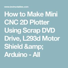 How to Make Mini CNC 2D Plotter Using Scrap DVD Drive, L293d Motor Shield & Arduino - All
