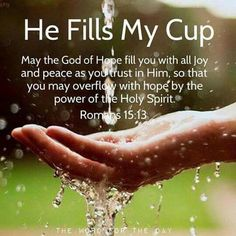 Amen. Once our cup is full we can then selflessly pour out into others what God through Christ has poured into us. We can continue to do so forever because God is eternal.