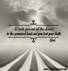 """""""I took you out of the desert to the promised land and you lost your faith."""" ~God #God #choice #faith"""