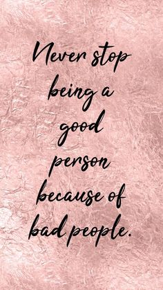Never stop being a good person because of bad people. Pretty Phone Wallpaper, Phone Wallpaper Quotes, Quote Backgrounds, Background Quotes, Blush Wallpaper, Wallpaper Backgrounds, Pretty Backgrounds, Phone Quotes, Backgrounds For Phones