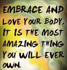 Embrace and love your body, it is the most amazing thing you will ever own.