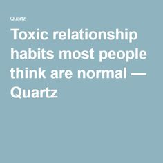 Toxic relationship habits most people think are normal — Quartz