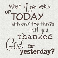 What if you woke up today with only the things that you thanked God for yesterday?