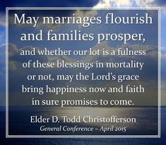 """""""May marriages flourish and families prosper, and whether our lot is a fulness of these blessings in mortality or not, may the Lord's grace bring happiness now and faith in sure promises to come."""" From #ElderChristofferson's pinterest.com/pin/24066179231170827 inspiring #GeneralConference facebook.com/223271487682878 message lds.org/general-conference/2015/04/why-marriage-why-family. Learn more facebook.com/FamilyProclamation and #passiton. #ShareGoodness Lds Org, Healthy Marriage, General Conference, Marriage And Family, Flourish, Breakup, Blessings, Families, Christ"""