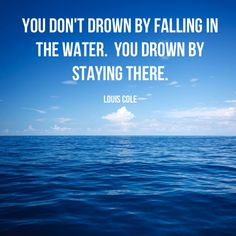 You don't drown by falling in the water. You drown by staying there. – Louis Cole thedailyquotes.com