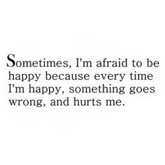 Might as well be sad. Maybe then, I'd be happy all the time