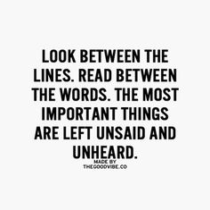 Look between the lines. Read between the words. The most important things are left unsaid and unheard.