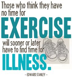 I like this quote because even though I have a lot of homework some nights, I still need to make time for exercise. I don't like just running for fun, but I know exercise is good for me, it can help me concentrate better, and I want to stay healthy and be fit.