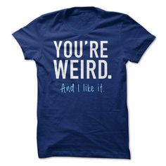 Youre weird And I like it T Shirts, Hoodies. Get it here ==► https://www.sunfrog.com/Funny/Youre-weird-And-I-like-it.html?57074 $20.5