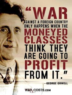 War against a foreign country only happens when the moneyed classes think they are  going to profit from it.    George Orwell