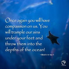 Once again you will have compassion on us. You will trample our sins under your feet and throw them into the depths of the ocean! - Micah 7:19 #NLT #Bible verse | CrossRiverMedia.com