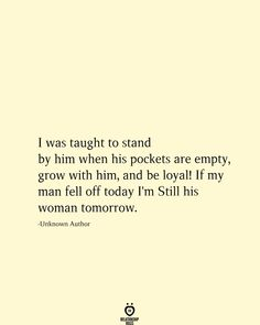 I was taught to stand by him when his pockets are empty, grow with him, and be loyal! If my man fell off today I'm Still his woman tomorrow. Value Quotes, Up Quotes, Quotes For Him, Happy Quotes, Words Quotes, Quotes To Live By, Life Quotes, Happiness Quotes, Qoutes
