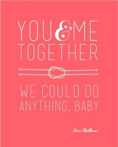 You and Me together we could do anything baby...
