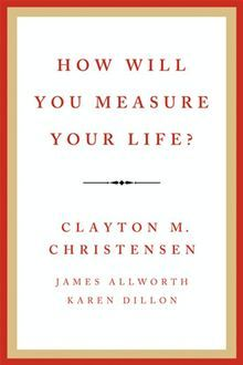 How Will You Measure Your Life? by Clayton M. Christensen, James Allworth and Karen Dillon.