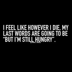 """I feel like however I die, my last words are going to be """"But I'm still hungry""""."""
