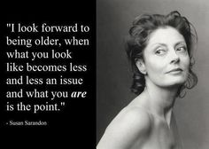 Susan Sarandon, love her and this perfect quote for us women!