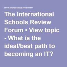 The International Schools Review Forum • View topic - What is the ideal/best path to becoming an IT?